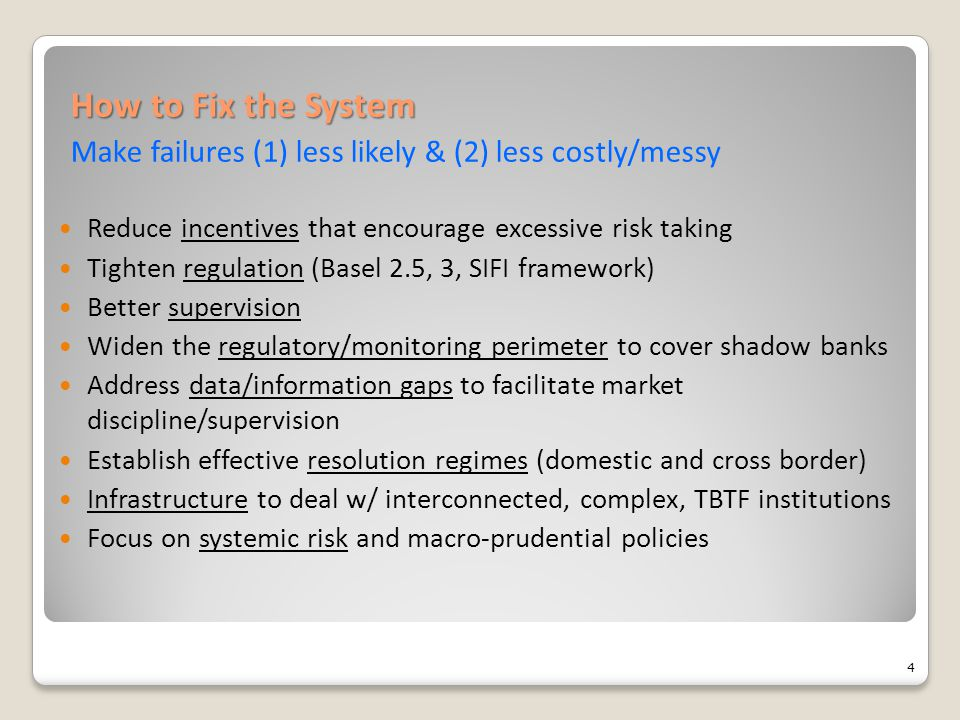 How to Fix the System How to Fix the System Make failures (1) less likely & (2) less costly/messy Reduce incentives that encourage excessive risk taking Tighten regulation (Basel 2.5, 3, SIFI framework) Better supervision Widen the regulatory/monitoring perimeter to cover shadow banks Address data/information gaps to facilitate market discipline/supervision Establish effective resolution regimes (domestic and cross border) Infrastructure to deal w/ interconnected, complex, TBTF institutions Focus on systemic risk and macro-prudential policies 4