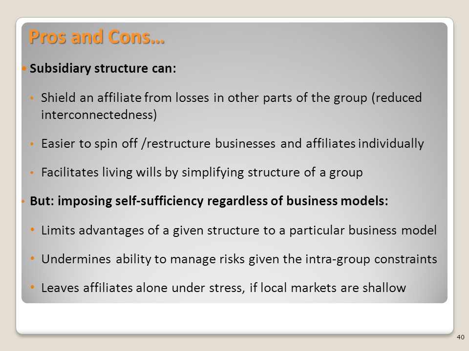 Pros and Cons… Subsidiary structure can: Shield an affiliate from losses in other parts of the group (reduced interconnectedness) Easier to spin off /