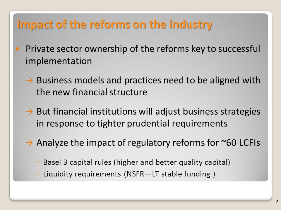 Impact of the reforms on the industry Private sector ownership of the reforms key to successful implementation  Business models and practices need to be aligned with the new financial structure  But financial institutions will adjust business strategies in response to tighter prudential requirements  Analyze the impact of regulatory reforms for ~60 LCFIs ◦ Basel 3 capital rules (higher and better quality capital) ◦ Liquidity requirements (NSFR—LT stable funding ) 5