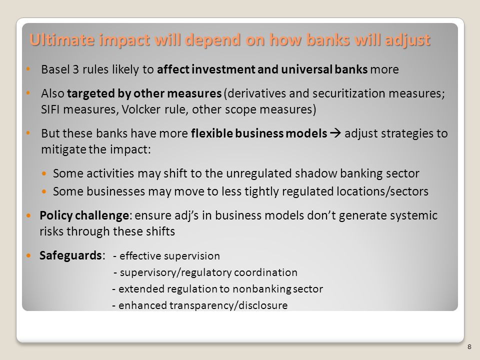 Ultimate impact will depend on how banks will adjust Basel 3 rules likely to affect investment and universal banks more Also targeted by other measures (derivatives and securitization measures; SIFI measures, Volcker rule, other scope measures) But these banks have more flexible business models  adjust strategies to mitigate the impact: Some activities may shift to the unregulated shadow banking sector Some businesses may move to less tightly regulated locations/sectors Policy challenge: ensure adj's in business models don't generate systemic risks through these shifts Safeguards: - effective supervision - supervisory/regulatory coordination - extended regulation to nonbanking sector - enhanced transparency/disclosure 8