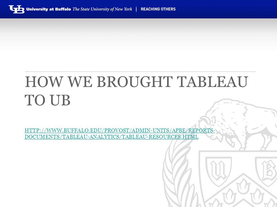 HOW WE BROUGHT TABLEAU TO UB HTTP://WWW.BUFFALO.EDU/PROVOST/ADMIN-UNITS/APBE/REPORTS- DOCUMENTS/TABLEAU-ANALYTICS/TABLEAU-RESOURCES.HTML HTTP://WWW.BU