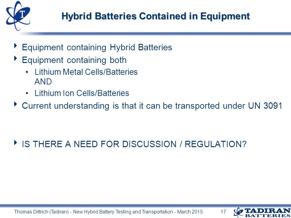 Upper limits for Lithium Content of Hybrid Batteries  Upper limit for the primary cells in a Hybrid Battery: 12 g Lithium content per primary component cell  Upper limit for the rechargeable cells in a Hybrid Battery : 0.2 g Lithium equivalent content per rechargeable component cell  Upper limit for the Primary part in a Hybrid Battery: 500 g Lithium content per Battery  Upper limit for the Secondary part in a Hybrid Battery : 20 g Lithium equivalent content per Battery.