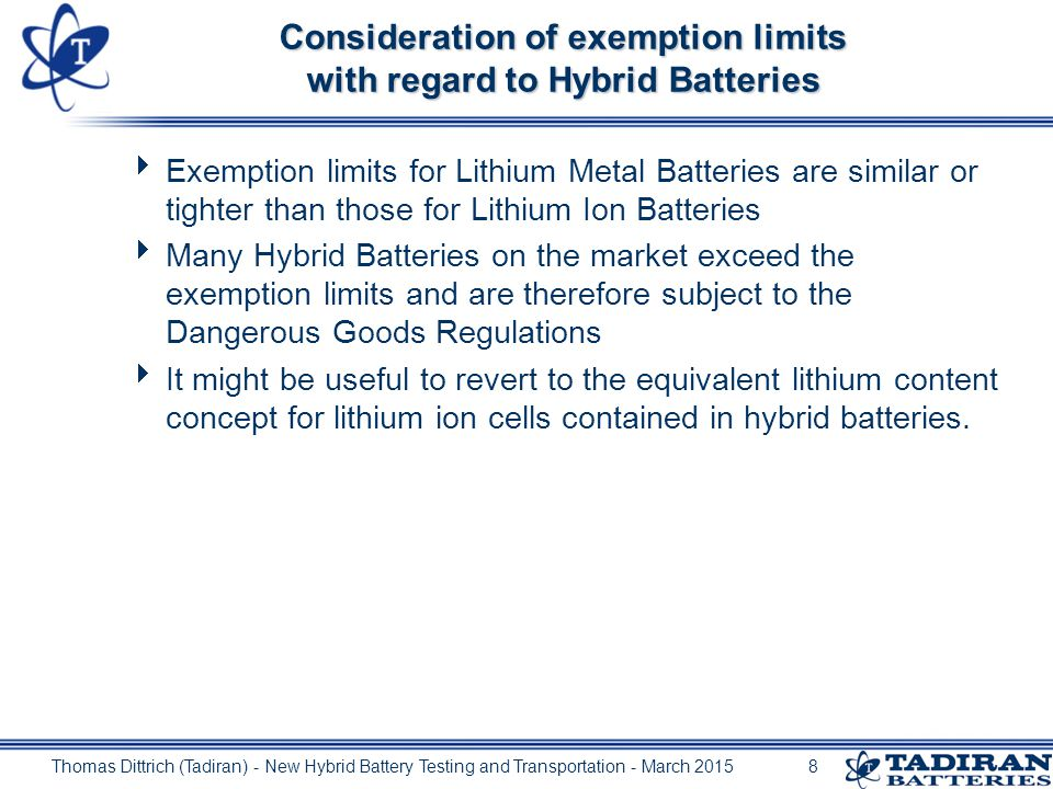 Thomas Dittrich (Tadiran) - New Hybrid Battery Testing and Transportation - March 20157 Exemption limits 1) Battery contains at least 2 cells (since ST/SG/AC.10/11/Rev.5/Amend.1, 2011, adopted in ADR since 2013) 2) under certain conditions (s.