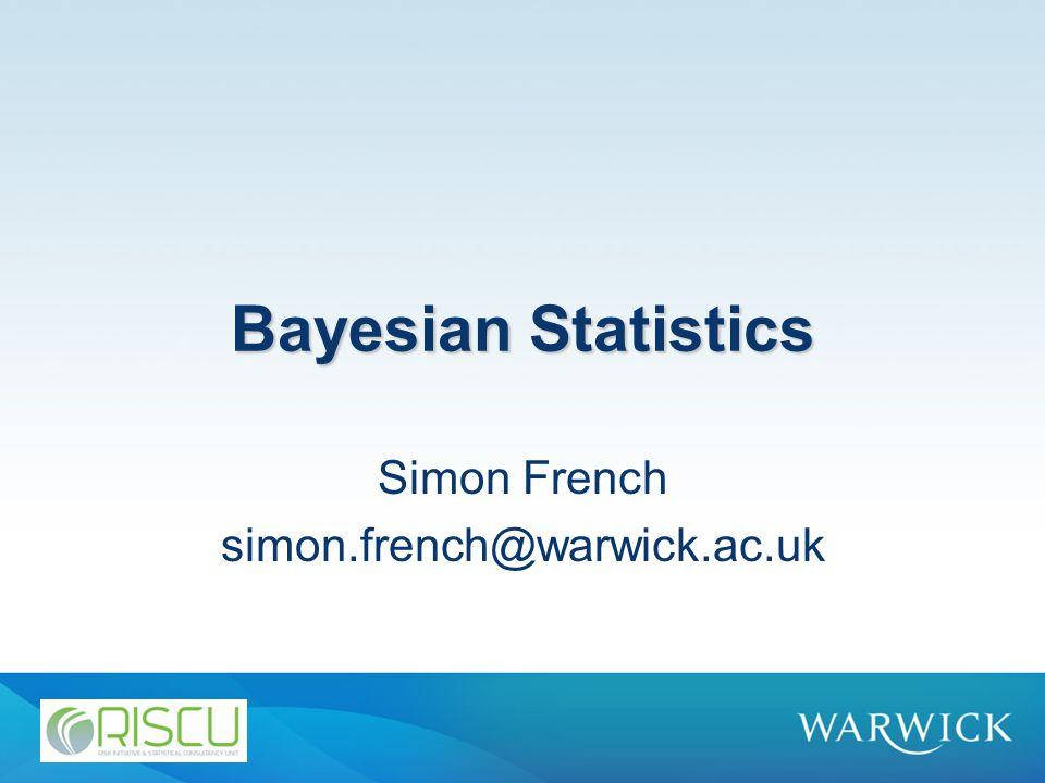 Bayesian Statistics Simon French simon.french@warwick.ac.uk