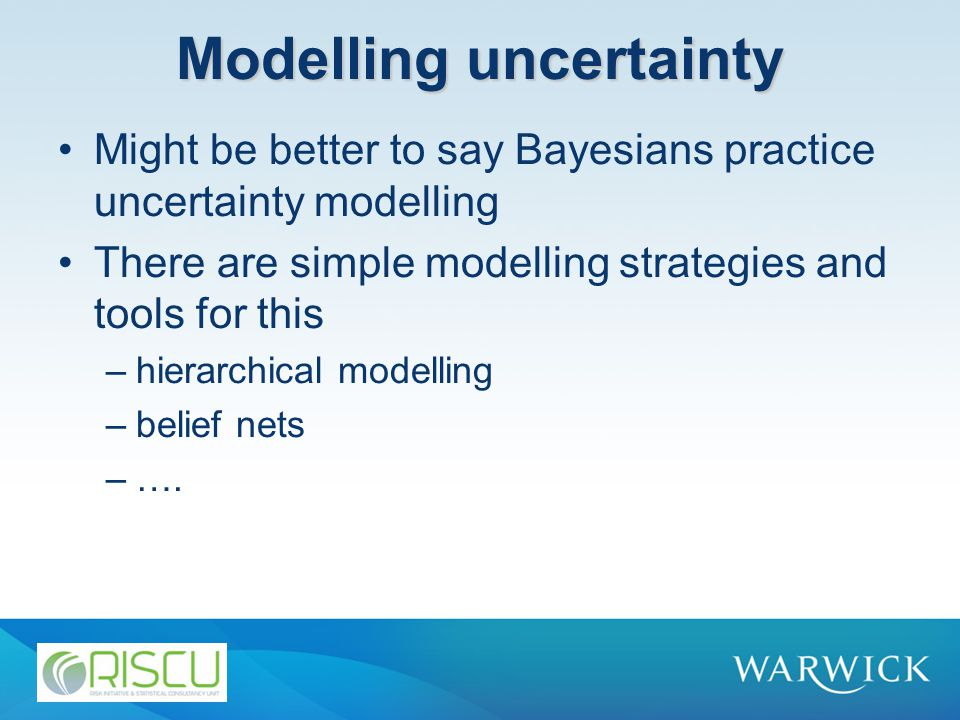 Modelling uncertainty Might be better to say Bayesians practice uncertainty modelling There are simple modelling strategies and tools for this –hierarchical modelling –belief nets –….