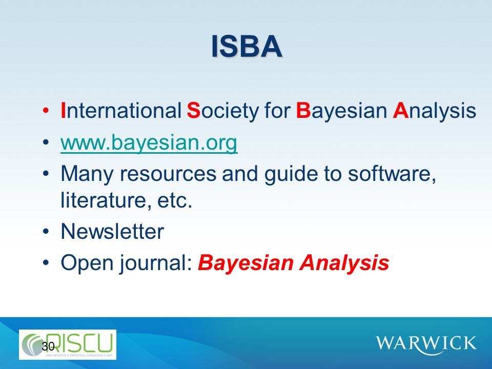 ISBA International Society for Bayesian Analysis www.bayesian.org Many resources and guide to software, literature, etc. Newsletter Open journal: Baye