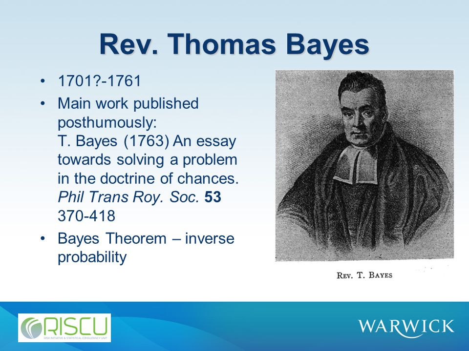 Rev. Thomas Bayes 1701?-1761 Main work published posthumously: T. Bayes (1763) An essay towards solving a problem in the doctrine of chances. Phil Tra