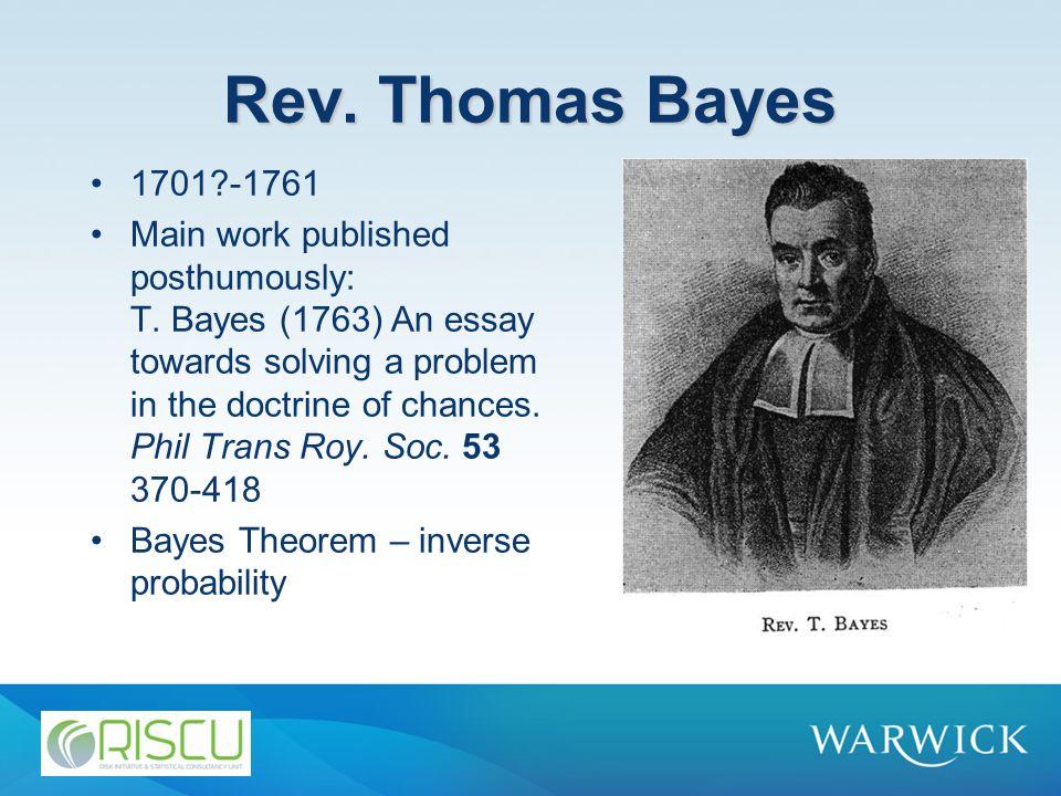 Rev. Thomas Bayes 1701 -1761 Main work published posthumously: T.