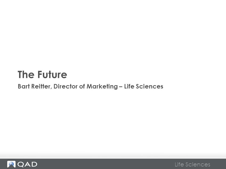Life Sciences The Future Bart Reitter, Director of Marketing – Life Sciences
