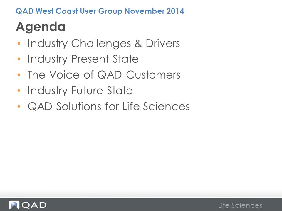 Life Sciences Industry Challenges & Drivers Industry Present State The Voice of QAD Customers Industry Future State QAD Solutions for Life Sciences Ag