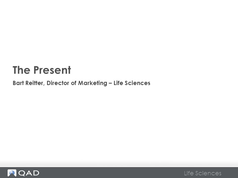 Life Sciences The Present Bart Reitter, Director of Marketing – Life Sciences