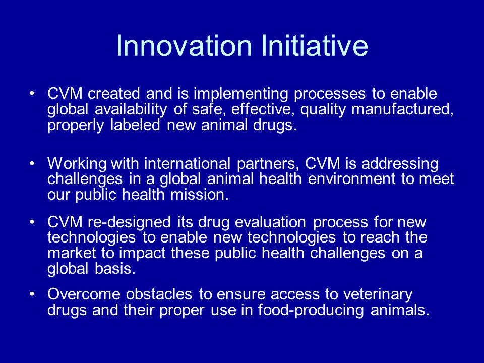 CVM created and is implementing processes to enable global availability of safe, effective, quality manufactured, properly labeled new animal drugs.