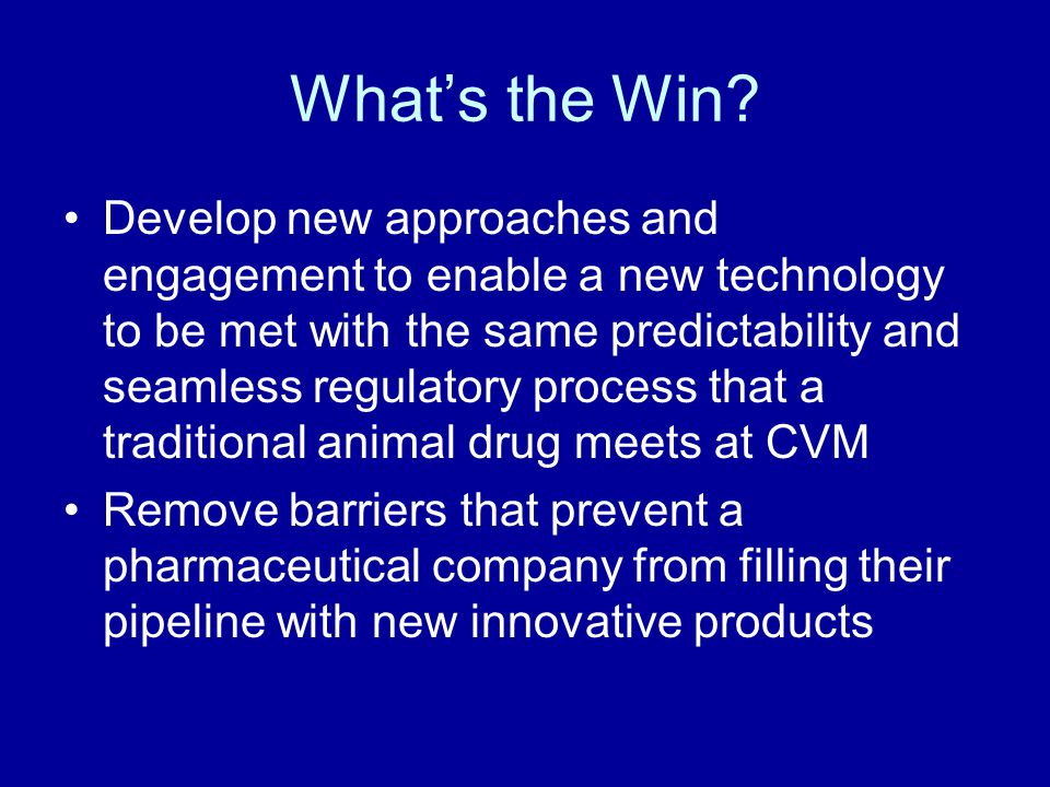 Develop new approaches and engagement to enable a new technology to be met with the same predictability and seamless regulatory process that a traditional animal drug meets at CVM Remove barriers that prevent a pharmaceutical company from filling their pipeline with new innovative products What's the Win