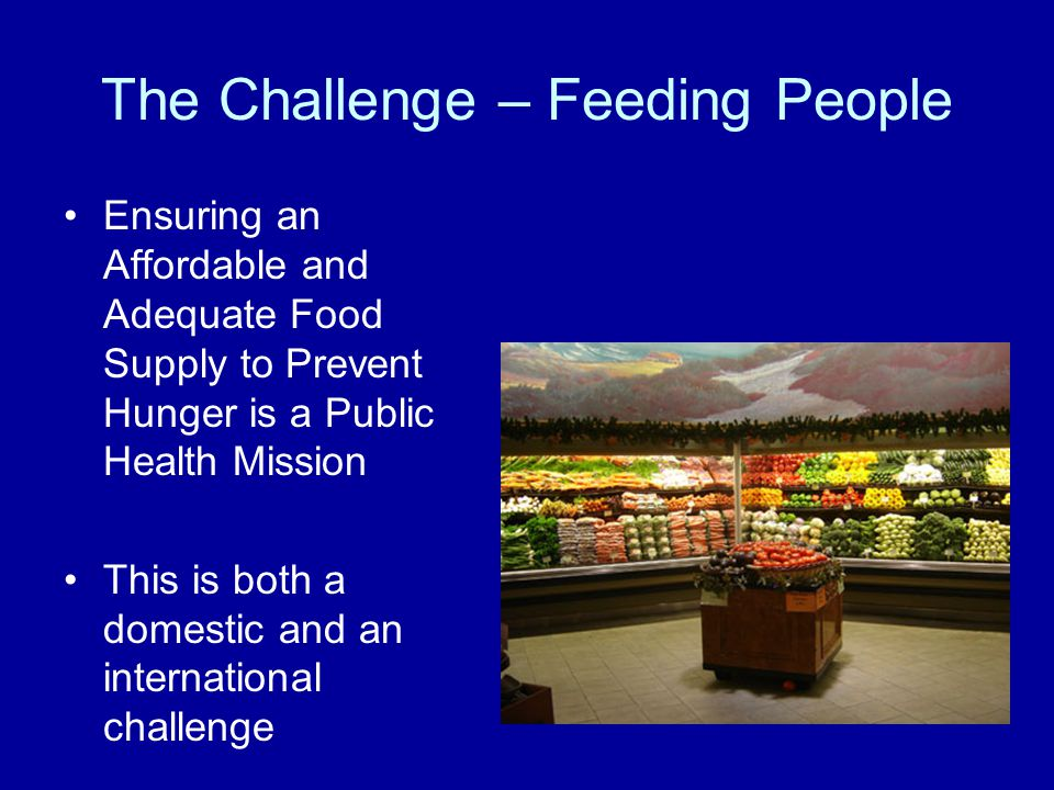 Ensuring an Affordable and Adequate Food Supply to Prevent Hunger is a Public Health Mission This is both a domestic and an international challenge The Challenge – Feeding People