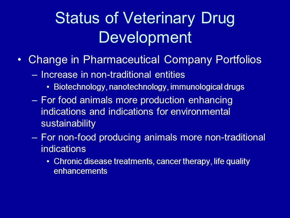Change in Pharmaceutical Company Portfolios –Increase in non-traditional entities Biotechnology, nanotechnology, immunological drugs –For food animals