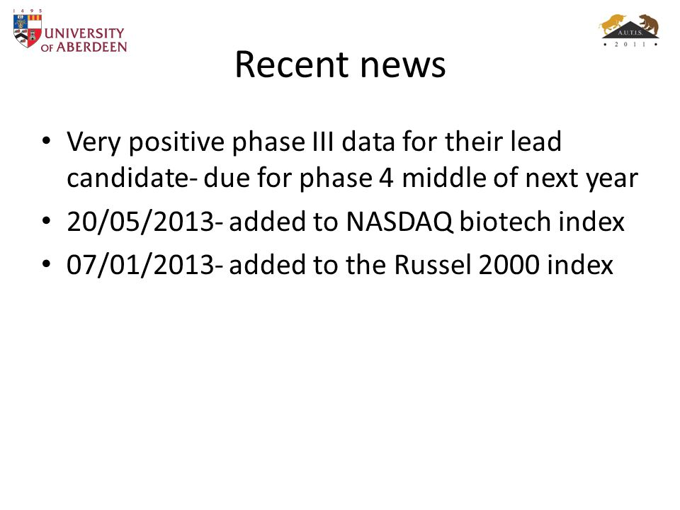 Recent news Very positive phase III data for their lead candidate- due for phase 4 middle of next year 20/05/2013- added to NASDAQ biotech index 07/01/2013- added to the Russel 2000 index