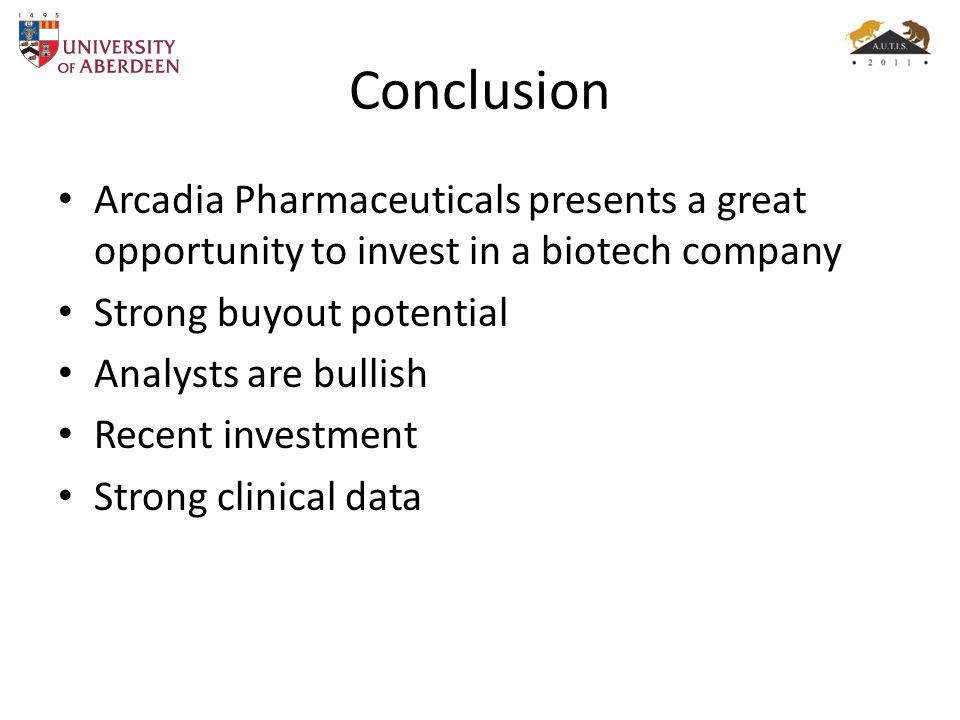 Conclusion Arcadia Pharmaceuticals presents a great opportunity to invest in a biotech company Strong buyout potential Analysts are bullish Recent investment Strong clinical data