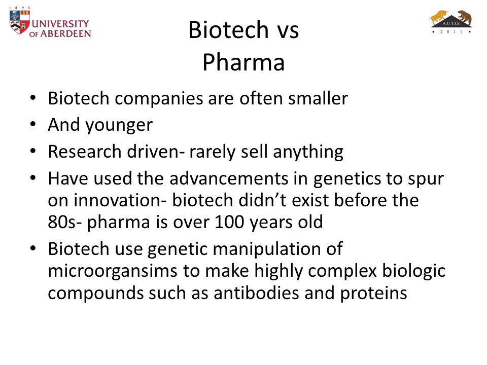Biotech vs Pharma Biotech companies are often smaller And younger Research driven- rarely sell anything Have used the advancements in genetics to spur on innovation- biotech didn't exist before the 80s- pharma is over 100 years old Biotech use genetic manipulation of microorgansims to make highly complex biologic compounds such as antibodies and proteins