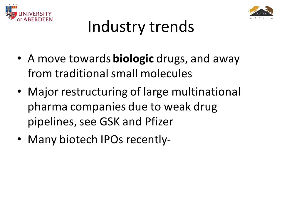 Industry trends A move towards biologic drugs, and away from traditional small molecules Major restructuring of large multinational pharma companies due to weak drug pipelines, see GSK and Pfizer Many biotech IPOs recently-