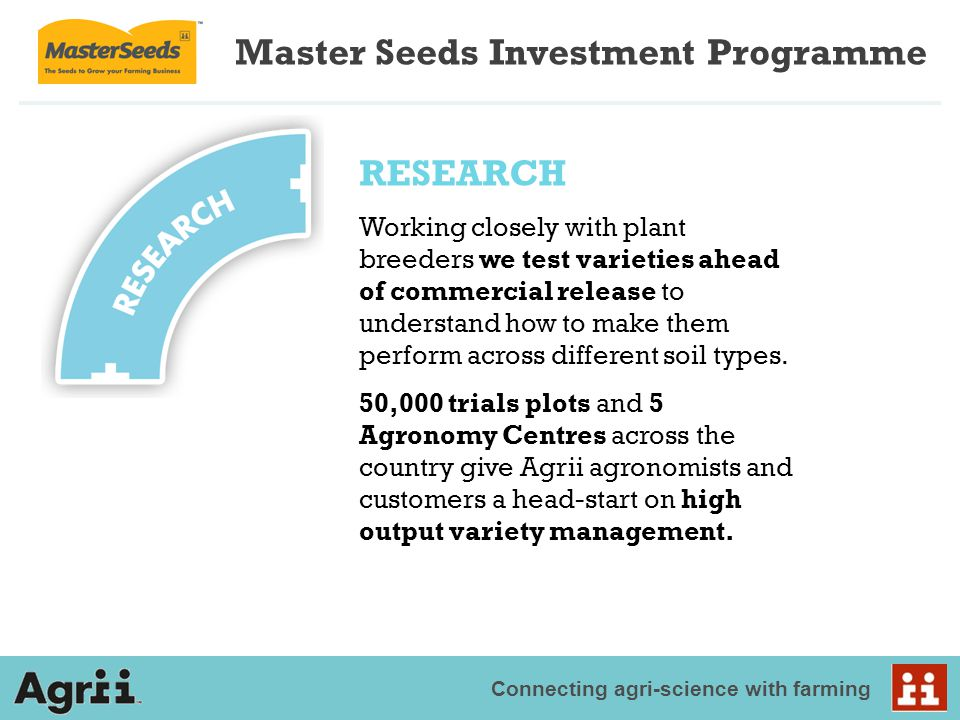 Connecting agri-science with farming Master Seeds Investment Programme RESEARCH Working closely with plant breeders we test varieties ahead of commerc