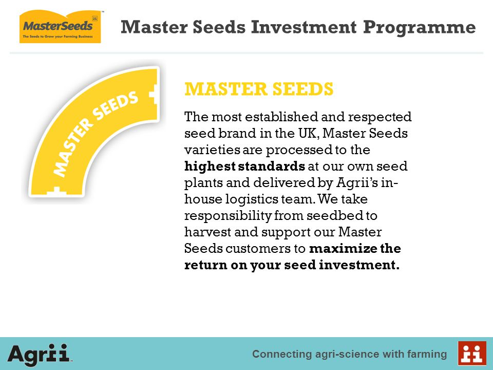 Connecting agri-science with farming Master Seeds Investment Programme MASTER SEEDS The most established and respected seed brand in the UK, Master Se