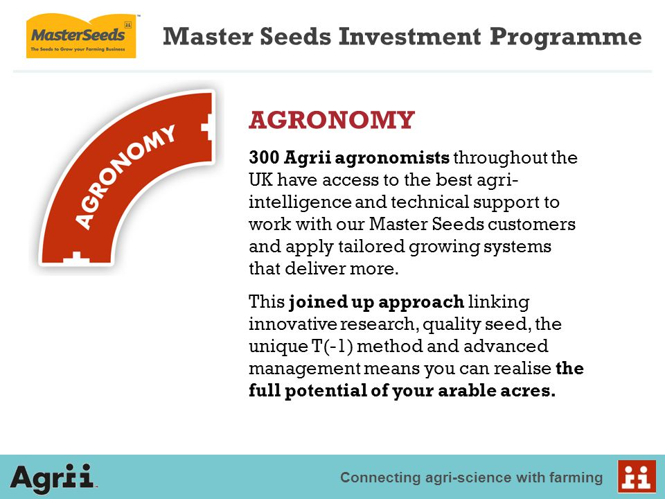 Connecting agri-science with farming Master Seeds Investment Programme AGRONOMY 300 Agrii agronomists throughout the UK have access to the best agri- intelligence and technical support to work with our Master Seeds customers and apply tailored growing systems that deliver more.