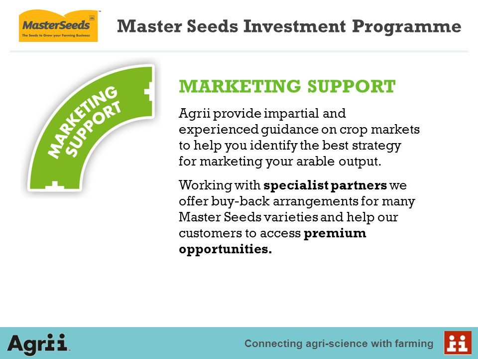 Connecting agri-science with farming Master Seeds Investment Programme MARKETING SUPPORT Agrii provide impartial and experienced guidance on crop markets to help you identify the best strategy for marketing your arable output.