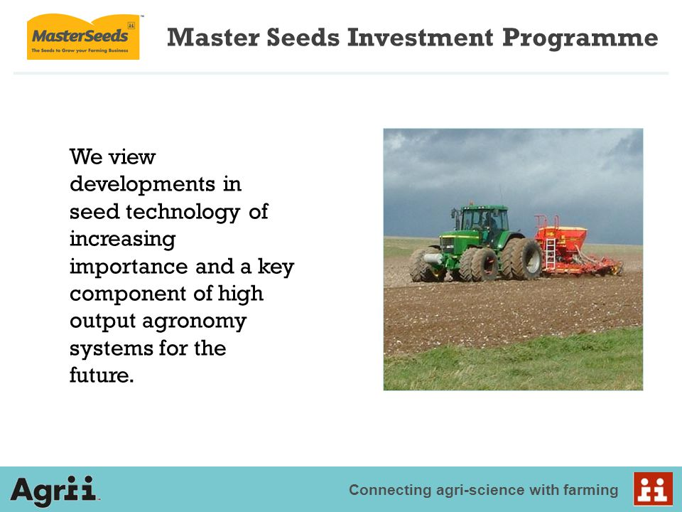 Connecting agri-science with farming We view developments in seed technology of increasing importance and a key component of high output agronomy syst