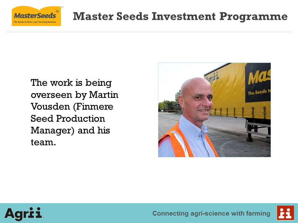 Connecting agri-science with farming The work is being overseen by Martin Vousden (Finmere Seed Production Manager) and his team. Master Seeds Investm