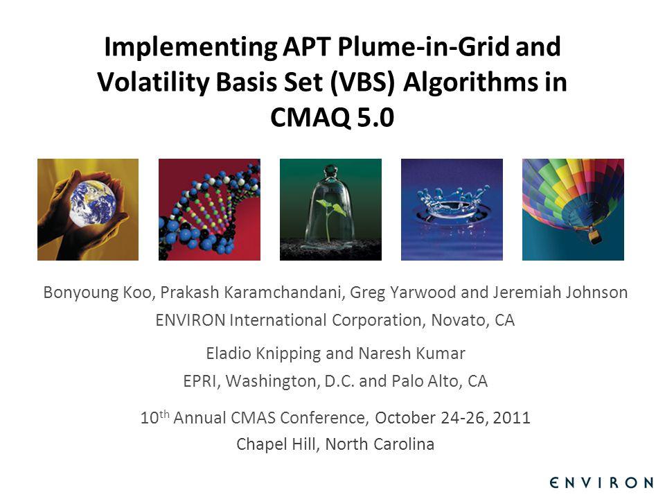 Template Implementing APT Plume-in-Grid and Volatility Basis Set (VBS) Algorithms in CMAQ 5.0 Bonyoung Koo, Prakash Karamchandani, Greg Yarwood and Jeremiah Johnson ENVIRON International Corporation, Novato, CA Eladio Knipping and Naresh Kumar EPRI, Washington, D.C.