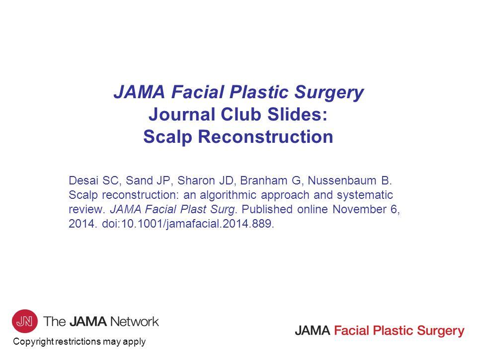 Copyright restrictions may apply JAMA Facial Plastic Surgery Journal Club Slides: Scalp Reconstruction Desai SC, Sand JP, Sharon JD, Branham G, Nussen
