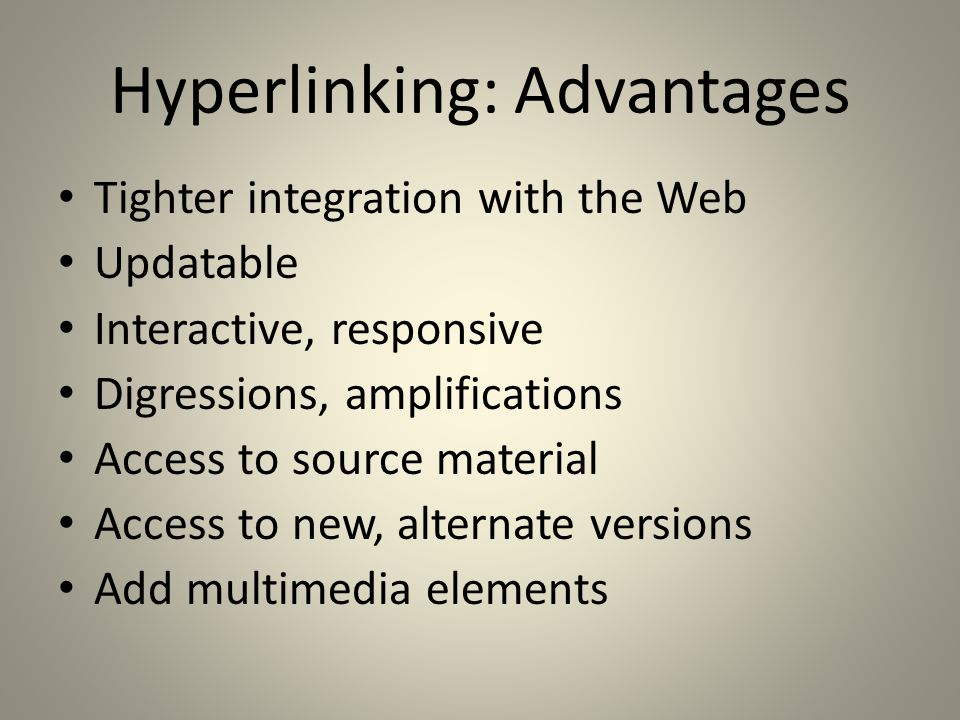 Hyperlinking: Advantages Tighter integration with the Web Updatable Interactive, responsive Digressions, amplifications Access to source material Access to new, alternate versions Add multimedia elements