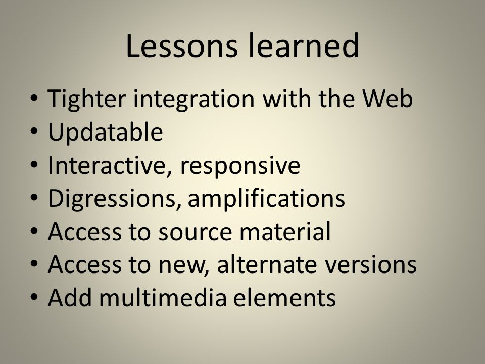 Lessons learned Tighter integration with the Web Updatable Interactive, responsive Digressions, amplifications Access to source material Access to new, alternate versions Add multimedia elements
