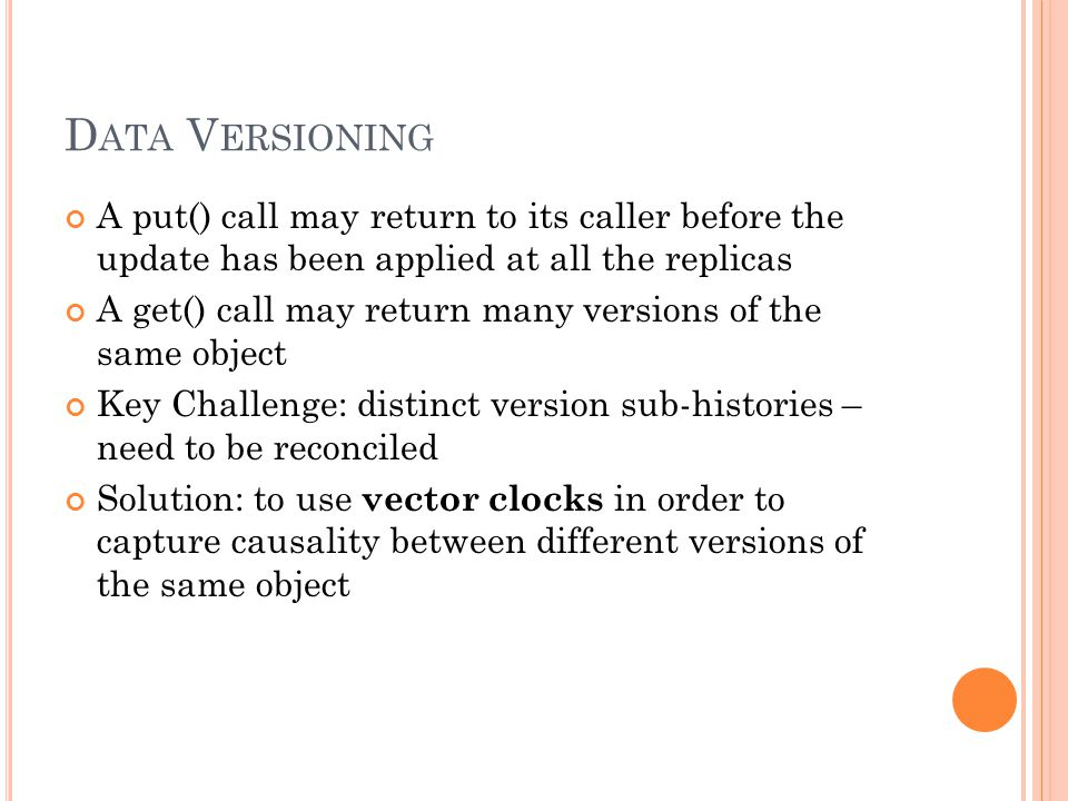 D ATA V ERSIONING A put() call may return to its caller before the update has been applied at all the replicas A get() call may return many versions of the same object Key Challenge: distinct version sub-histories – need to be reconciled Solution: to use vector clocks in order to capture causality between different versions of the same object
