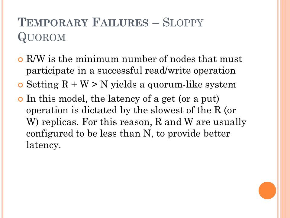 T EMPORARY F AILURES – S LOPPY Q UOROM R/W is the minimum number of nodes that must participate in a successful read/write operation Setting R + W > N yields a quorum-like system In this model, the latency of a get (or a put) operation is dictated by the slowest of the R (or W) replicas.