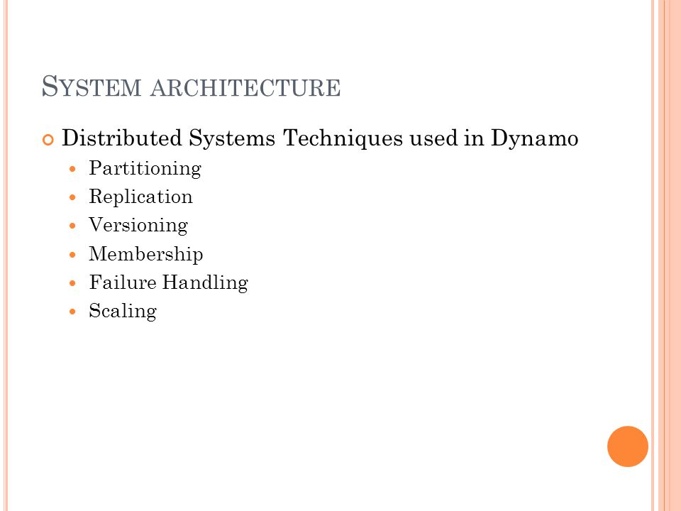 S YSTEM ARCHITECTURE Distributed Systems Techniques used in Dynamo Partitioning Replication Versioning Membership Failure Handling Scaling