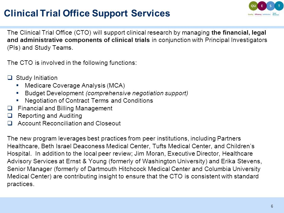 Clinical Trial Office Support Services The Clinical Trial Office (CTO) will support clinical research by managing the financial, legal and administrative components of clinical trials in conjunction with Principal Investigators (PIs) and Study Teams.