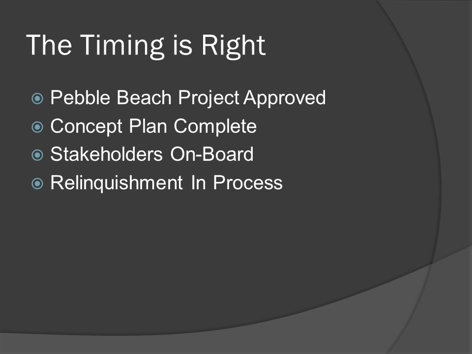 The Timing is Right  Pebble Beach Project Approved  Concept Plan Complete  Stakeholders On-Board  Relinquishment In Process