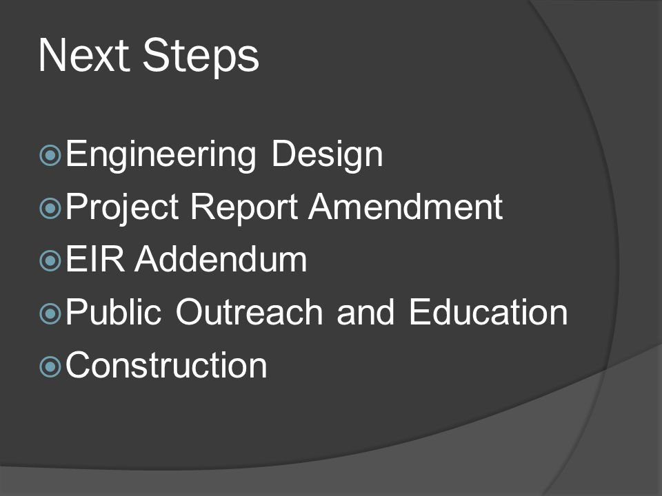 Next Steps  Engineering Design  Project Report Amendment  EIR Addendum  Public Outreach and Education  Construction