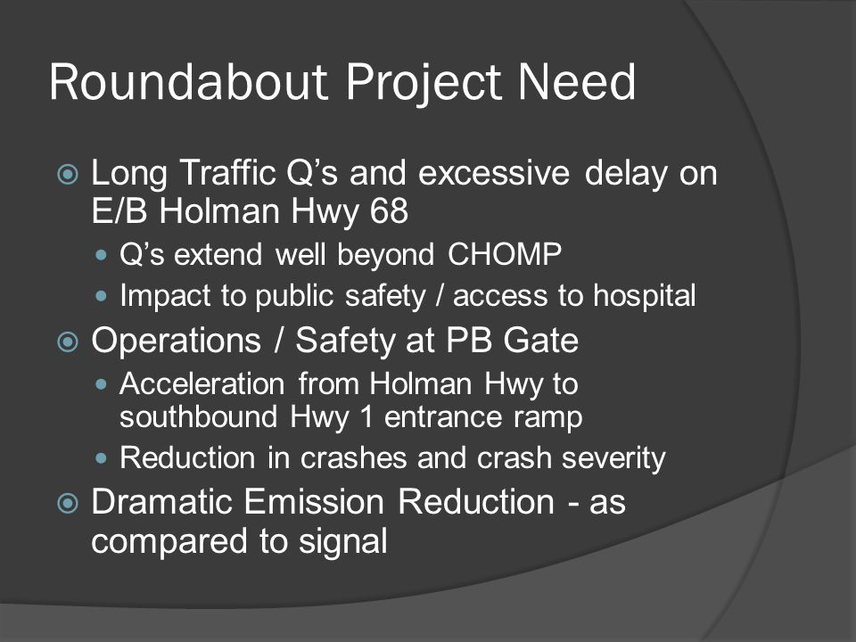 Roundabout Project Need  Long Traffic Q's and excessive delay on E/B Holman Hwy 68 Q's extend well beyond CHOMP Impact to public safety / access to hospital  Operations / Safety at PB Gate Acceleration from Holman Hwy to southbound Hwy 1 entrance ramp Reduction in crashes and crash severity  Dramatic Emission Reduction - as compared to signal