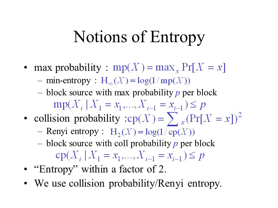 Notions of Entropy max probability : –min-entropy : –block source with max probability p per block collision probability : –Renyi entropy : –block source with coll probability p per block Entropy within a factor of 2.