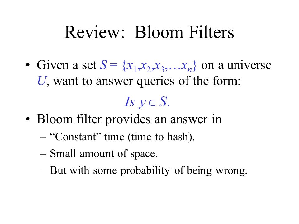Review: Bloom Filters Given a set S = {x 1,x 2,x 3,…x n } on a universe U, want to answer queries of the form: Bloom filter provides an answer in – Constant time (time to hash).