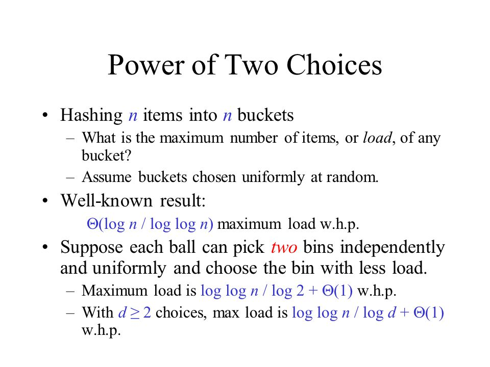 Power of Two Choices Hashing n items into n buckets –What is the maximum number of items, or load, of any bucket.