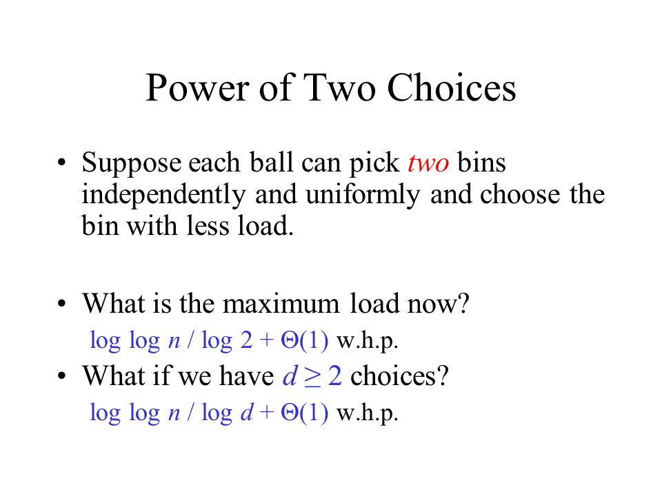 Power of Two Choices Suppose each ball can pick two bins independently and uniformly and choose the bin with less load.