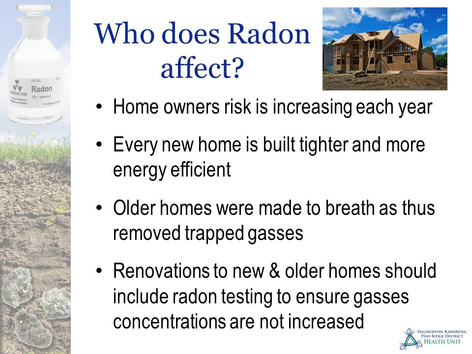 Home owners risk is increasing each year Every new home is built tighter and more energy efficient Older homes were made to breath as thus removed trapped gasses Renovations to new & older homes should include radon testing to ensure gasses concentrations are not increased Who does Radon affect