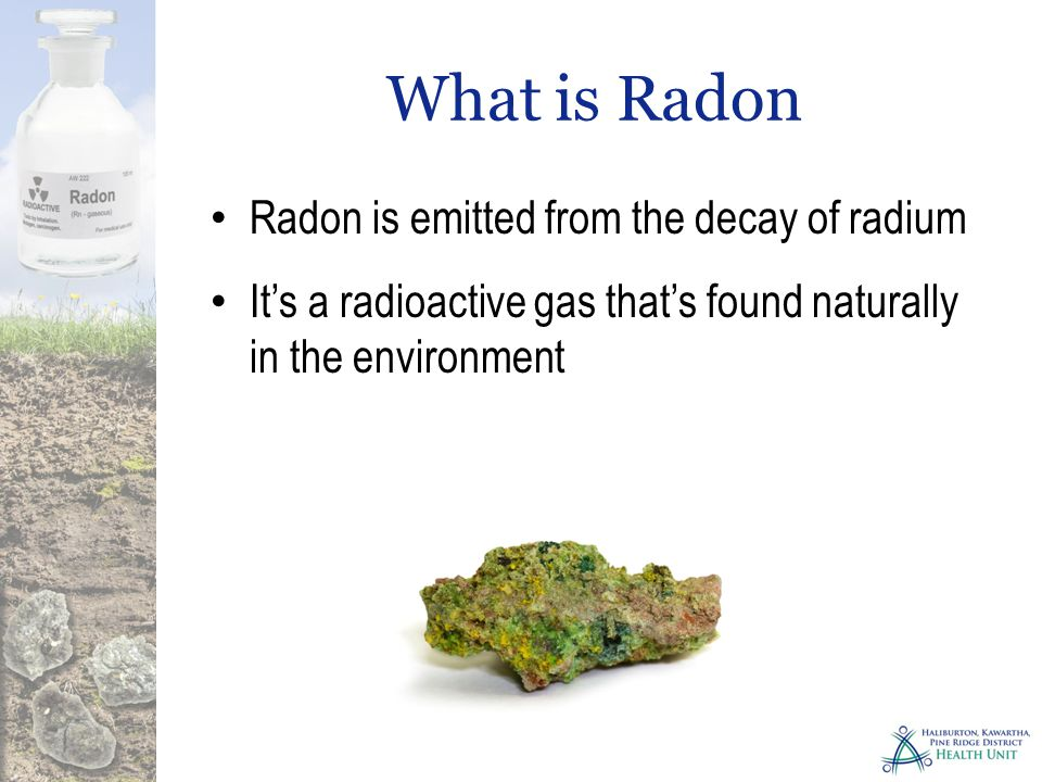 What is Radon Radon is emitted from uranium bearing soil and porous rock Is classified as a carcinogen and known to cause lung cancer