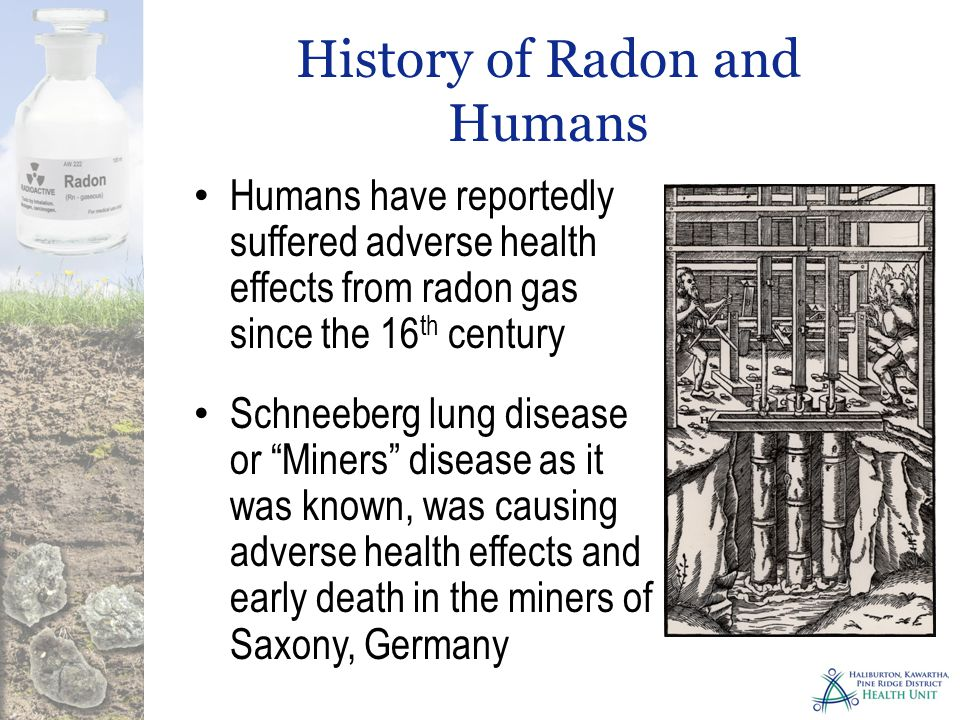 History of Radon and Humans Humans have reportedly suffered adverse health effects from radon gas since the 16 th century Schneeberg lung disease or Miners disease as it was known, was causing adverse health effects and early death in the miners of Saxony, Germany
