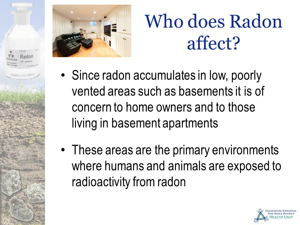 Home owners risk is increasing each year Every new home is built tighter and more energy efficient Older homes were made to breath as thus removed trapped gasses Renovations to new & older homes should include radon testing to ensure gasses concentrations are not increased Who does Radon affect?