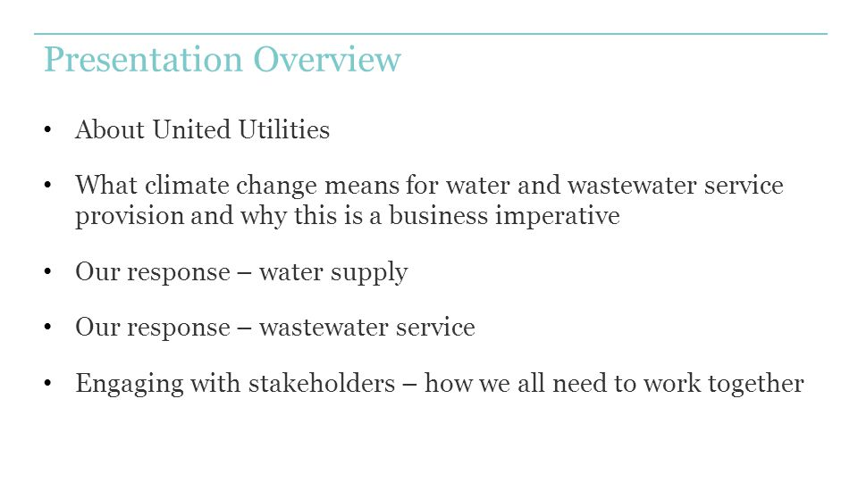 Presentation Overview About United Utilities What climate change means for water and wastewater service provision and why this is a business imperative Our response – water supply Our response – wastewater service Engaging with stakeholders – how we all need to work together
