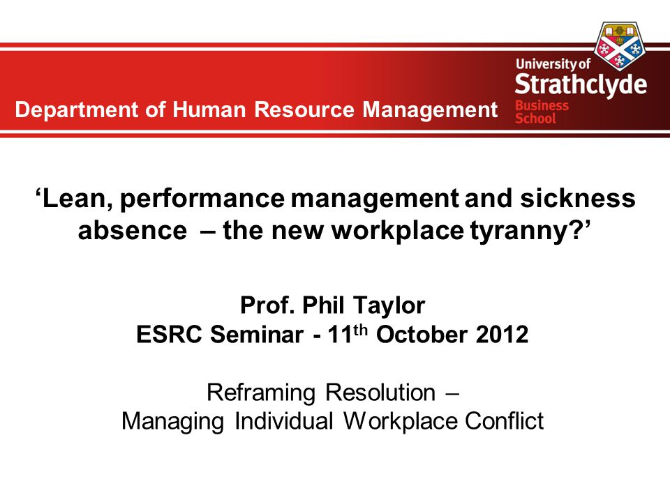Department of Human Resource Management 'Lean, performance management and sickness absence – the new workplace tyranny?' Prof. Phil Taylor ESRC Semina